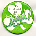 Eat Drink Be Irish Shamrock Holiday Pinback