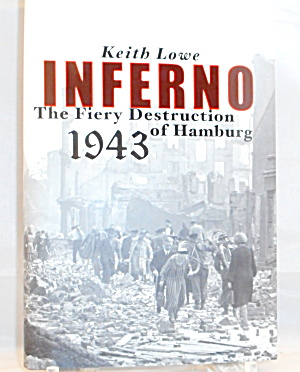 Inferno The Fiery Destruction Of Hamburg 1943 By Keith Lowe B3002